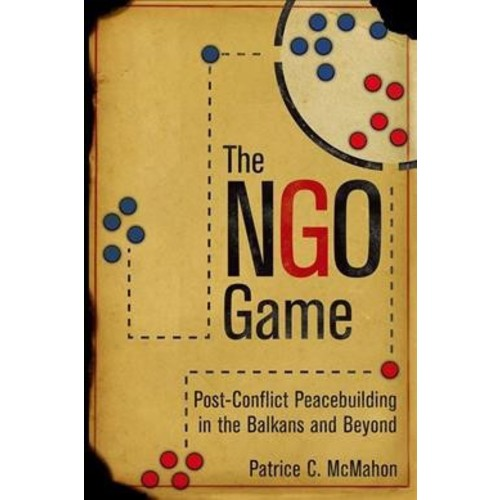 NGO Game : Post-Conflict Peacebuilding in the Balkans and Beyond - by Patrice C. McMahon (Hardcover)