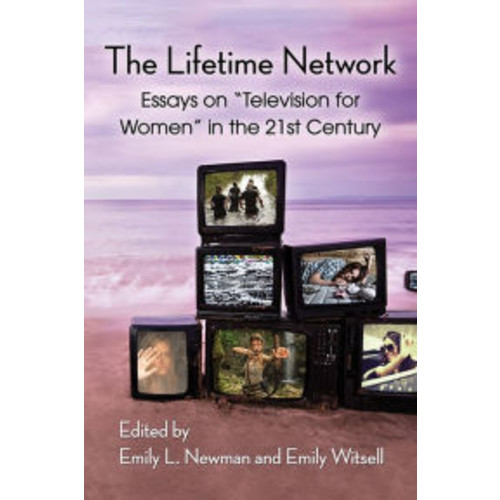 The Lifetime Network: Essays on ''Television for Women'' in the 21st Century