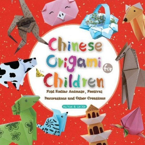 Chinese Origami for Children : Fold Zodiac Animals, Festival Decorations and Other Creations: This Easy Origami Book is Fun for Both Kids and Parents