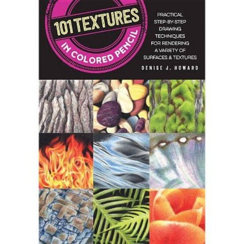 101 Textures in Colored Pencil : Practical Step-by-step Drawing Techniques for Rendering a Variety of