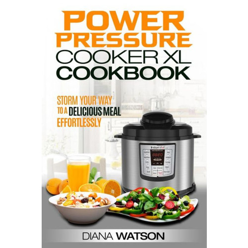 The Power Pressure Cooker XL Cookbook: Storm Your Way To a Delicious Meal Effortlessly (2 Manuscripts: Instant Pot Electric Pressure Cooker Cookbook + Instant Pot Cookbook: 50 Wicked Good Recipes)