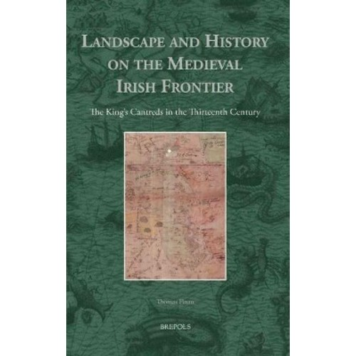 Landscape and History on the Medieval Irish Frontier : The King's Cantreds in the Thirteenth Century