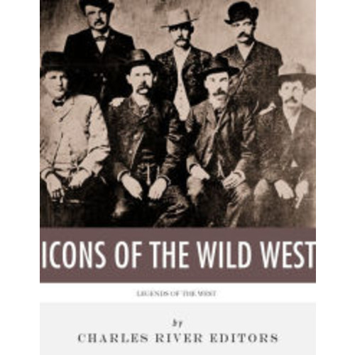 The Icons of the Wild West: Wyatt Earp, Doc Holliday, Wild Bill Hickok, Jesse James, Billy the Kid and Butch Cassidy