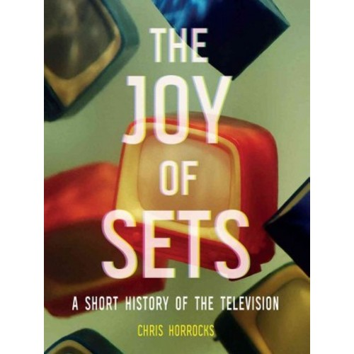 Joy of Sets : A Short History of the Television (Hardcover) (Chris Horrocks)