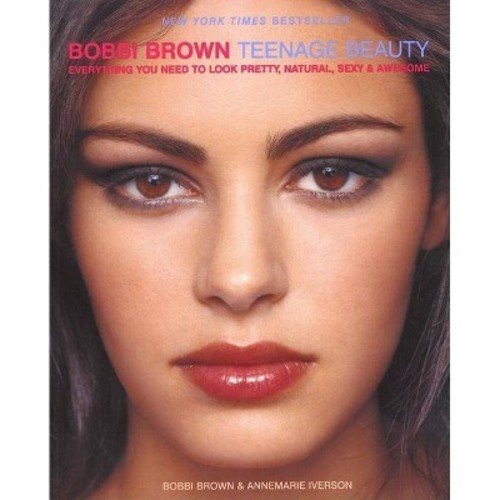 Bobbi Brown Teenage Beauty : Everything You Need to Look Pretty, Natural, Sexy & Awesome (Reprint)