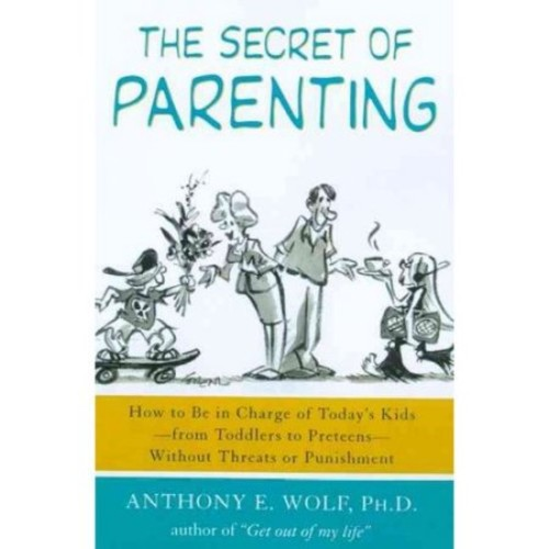 The Secret of Parenting : How to Be in Charge of Today's Kids--from Toddlers to Preteens--Without Threats or Punishment