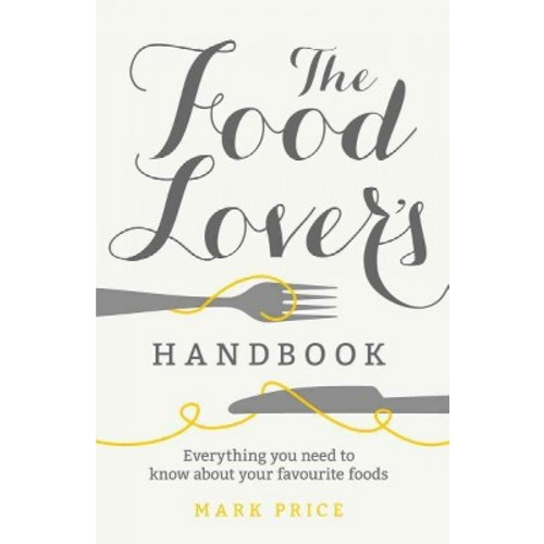 Food Lover's Handbook : Everything You Need to Know About Your Favorite Foods: How History, Geography