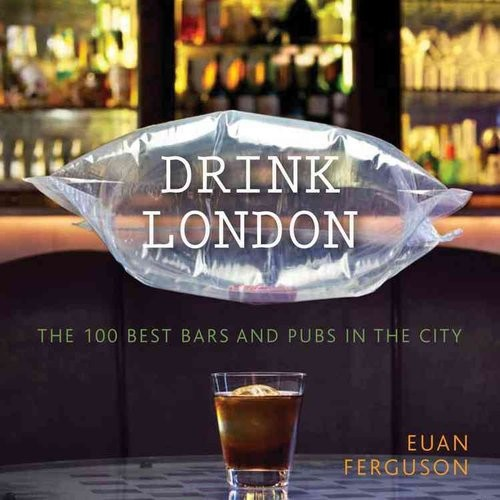 Drink London: The 100 Best Bars and Pubs in the City