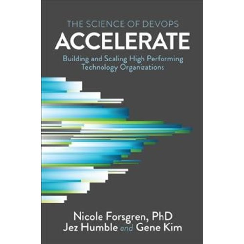 Accelerate : The Science of Lean Software and Devops: Building and Scaling High Performing Technology