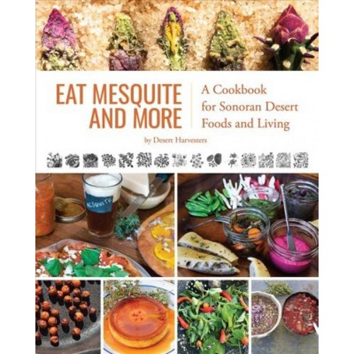 Eat Mesquite and More : A Cookbook for Sonoran Desert Foods and Living (Paperback)