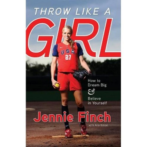 Throw Like a Girl : How to Dream Big and Believe in Yourself (Paperback) (Jennie Finch)