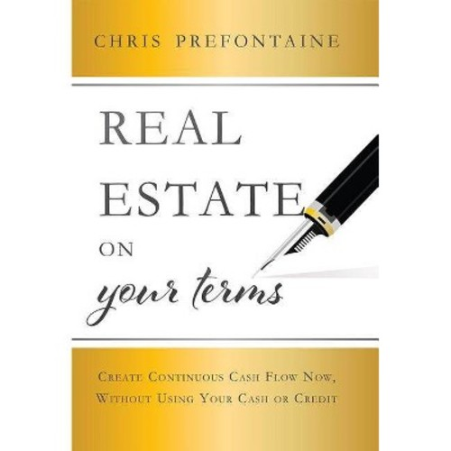 Real Estate on Your Terms : Create Continuous Cash Flow Now, Without Using Your Cash or Credit