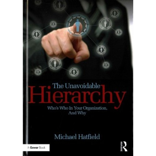 Unavoidable Hierarchy : Who's Who in Your Organization, and Why (Hardcover) (Michael Hatfield)