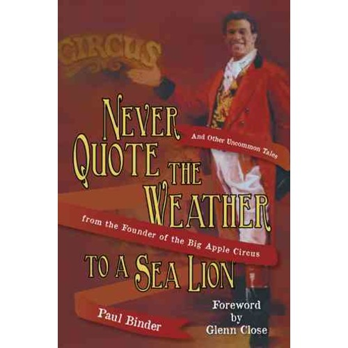 Never Quote the Weather to a Sea Lion: And Other Uncommon Tales from the Founder of the Big Apple Circus (Paperback)