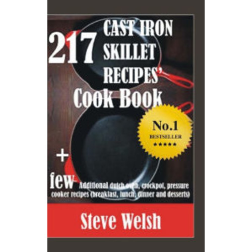 217 Cast Iron Skillet Recipe Cook Book + Few Additional Dutch Oven, Crockpot, and Pressure Cooker Recipes (Breakfast, Lunch, Dinner & Desserts)