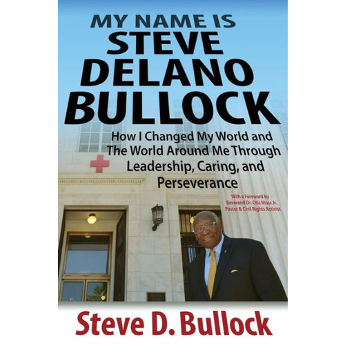 My Name is Steve Delano Bullock: How I Changed My World and The World Around Me Through Leadership, Caring, and Perseverance