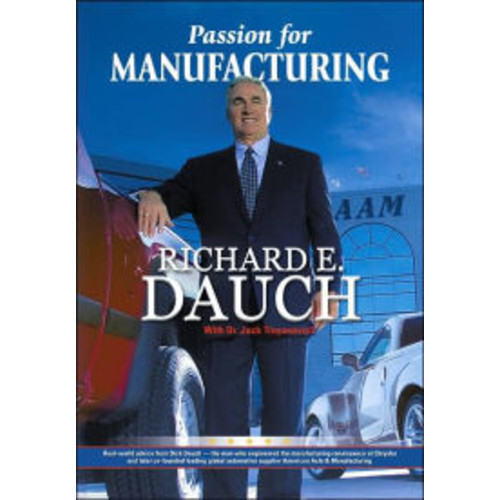 Passion for Manufacturing: Real World Advice from Dick Dauch - The Man Who Engineered the Manufacturing Renaissance at Chrysler / Edition 1