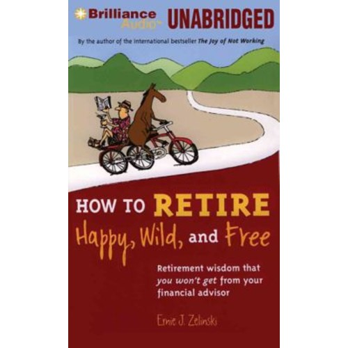 How to Retire Happy, Wild, & Free: Retirement Wisdom That You Won't Get from Your Financial Advisor