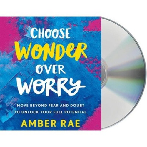 Choose Wonder over Worry : Move Beyond Fear and Doubt to Unlock Your Full Potential (Unabridged)