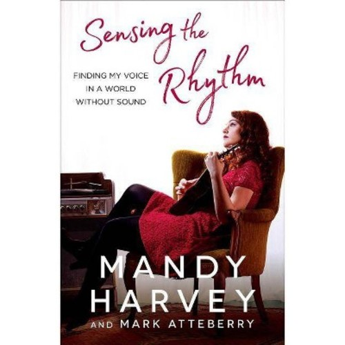 Sensing the Rhythm : Finding My Voice in a World Without Sound (Reprint) (Paperback) (Mandy Harvey &
