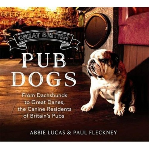 Great British Pub Dog : From Dachshunds to Great Danes, the Canine Residents of Britain's Pubs