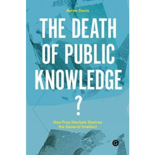 Death of Public Knowledge? : How Free Markets Destroy the General Intellect (Hardcover)