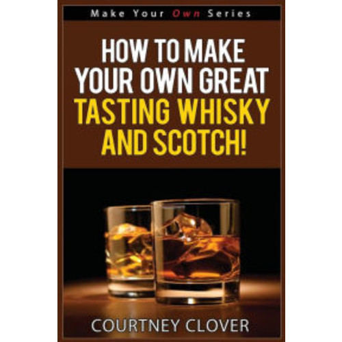 How To Make Your Own Great Tasting Whisky And Scotch