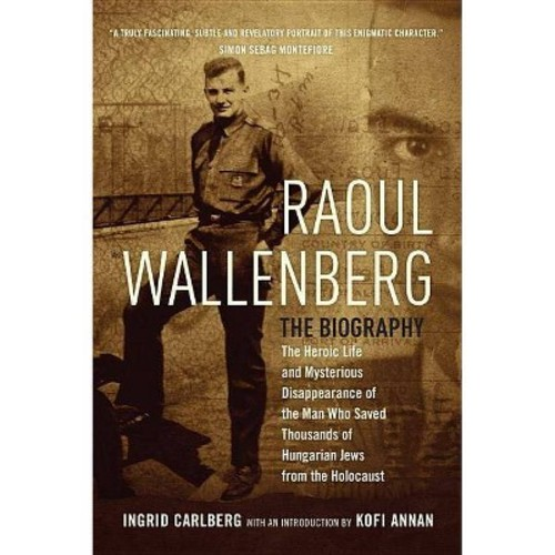 Raoul Wallenberg : The Heroic Life and Mysterious Disappearance of the Man Who Saved Thousands of