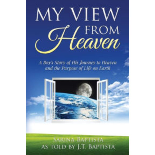 My View from Heaven: A Boy's Story of His Journey to Heaven and the Purpose of Life on Earth