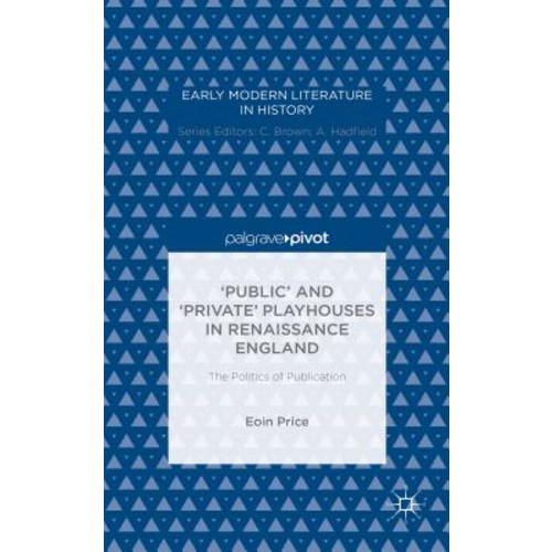 Public and Private Playhouses in Renaissance England: The Politics of Publication