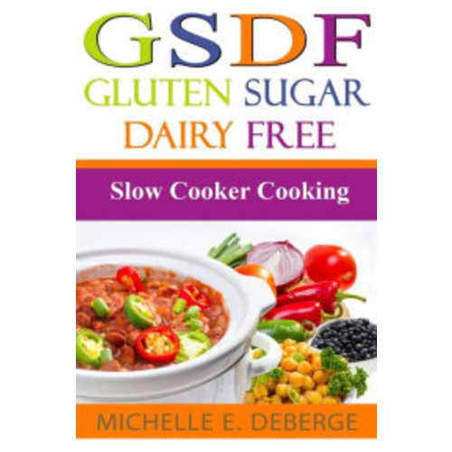 Slow Cooker Cooking: Gluten Sugar Dairy Free