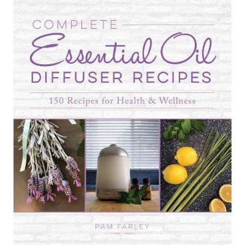 Complete Essential Oil Diffuser Recipes : Over 150 Recipes for Health and Wellness (Paperback) (Pam