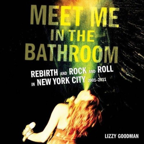 Meet Me in the Bathroom : Rebirth and Rock and Roll in New York City 2001-2011; Library Edition