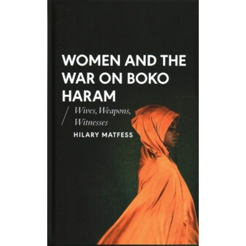 Women and the War on Boko Haram : Wives, Weapons, Witnesses - by Hilary Matfess (Hardcover)