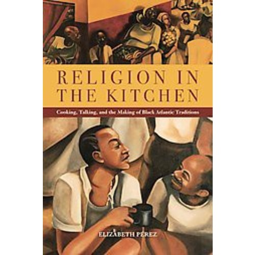 Religion in the Kitchen: Cooking, Talking, and the Making of Black Atlantic Traditions (Paperback)