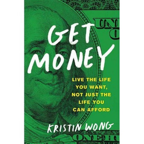 Get Money : Live the Life You Want, Not Just the Life You Can Afford (Paperback) (Kristin Wong)