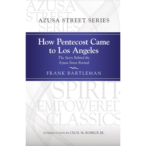 How Pentecost Came to Los Angeles: The Story Behind the Azusa Street Revival (Spirit-Empowered)