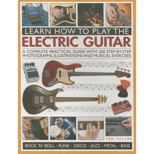 Learn How to Play the Electric Guitar: A Complete Practical Guide With 200 Step-by-step Photographs, Illustrations and Musical Exercises