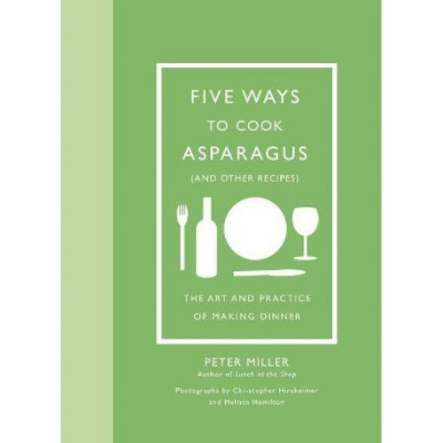 Five Ways to Cook Asparagus (and Other Recipes) : The Art and Practice of Making Dinner (Hardcover)