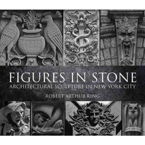 Figures in Stone : Architectural Sculpture in New York City (Paperback) (Robert Arthur King)