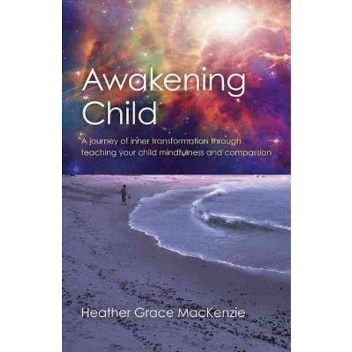 Awakening Child : A Journey of Inner Transformation Through Teaching Your Child Mindfulness and