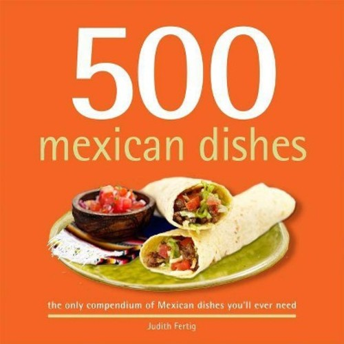 500 Mexican Dishes: The Only Compendium of Mexican Dishes You'll Ever Need (500 Series Cookbooks)