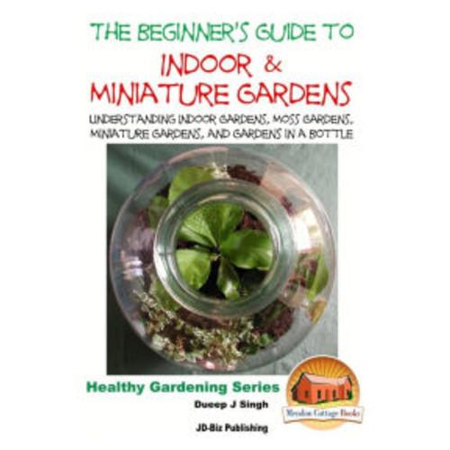 The Beginner's Guide to Indoor and Miniature Gardens: Understanding Indoor Gardens, Moss Gardens, Miniature Gardens and Gardens in a Bottle