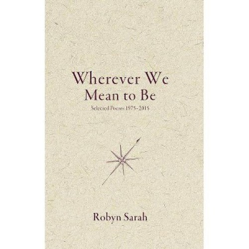 Wherever We Mean to Be : Selected Poems 1975-2015 (Paperback) (Robyn Sarah)