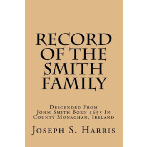Record Of The Smith Family: Descended From Johm Smith Born 1655 In County Monaghan, Ireland