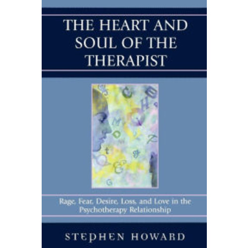 The Heart and Soul of the Therapist: Rage, Fear, Desire, Loss, and Love in the Psychotherapy Relationship