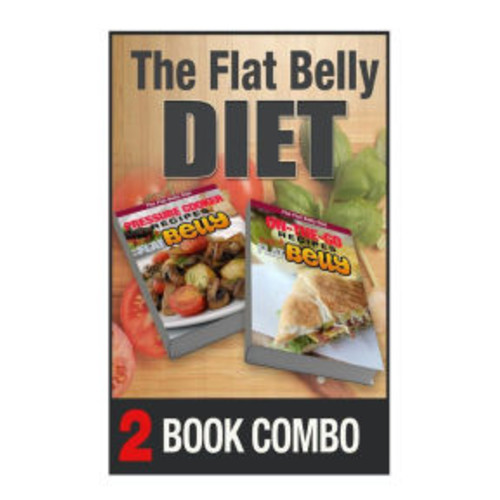 Pressure Cooking Recipes And On-The-Go Recipes For A Flat Belly: 2 Book Combo