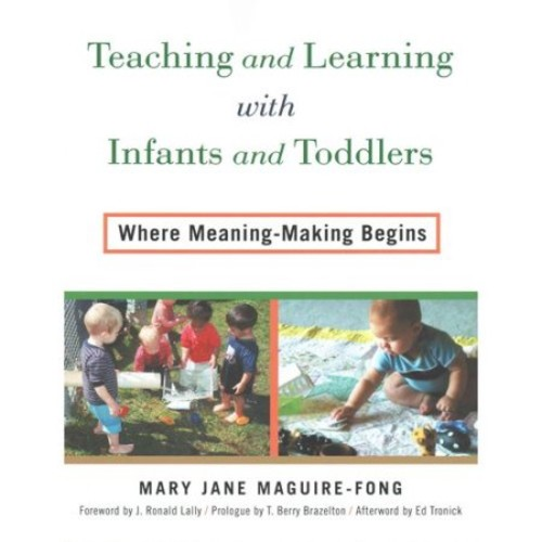 Teaching and Learning with Infants and Toddlers : Where Meaning-Making Begins Teaching and Learning with Infants and Toddlers