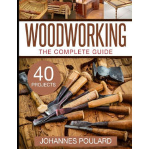 The Complete Guide to Woodworking: +40 Amazing Woodworking Projects for Your Home