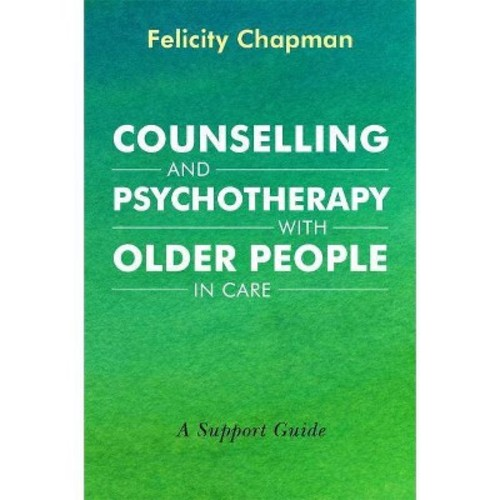 Counselling and Psychotherapy With Older People in Care : A Support Guide (Paperback) (Felicity Chapman)